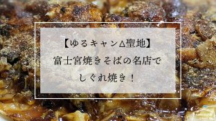 【ゆるキャン△聖地】富士宮焼きそばの名店でしぐれ焼き!